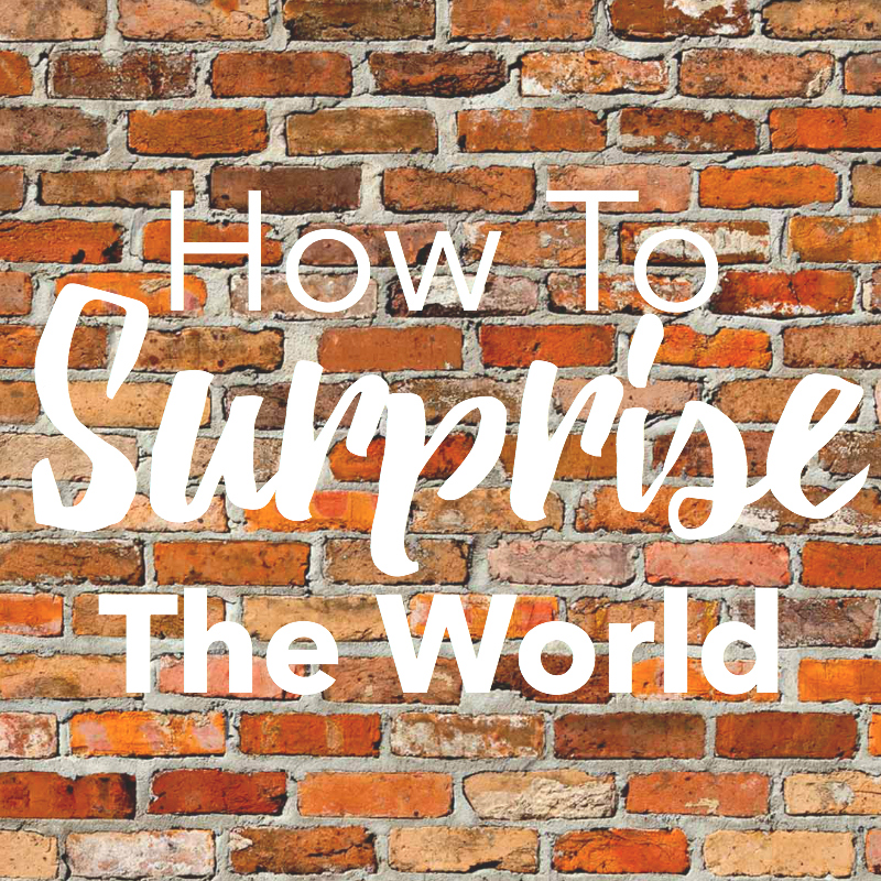 How to Surprise the World